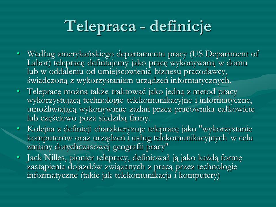 Telepraca - definicje Według amerykańskiego departamentu pracy (US Department of Labor) telepracę definiujemy jako pracę wykonywaną w domu lub w oddal