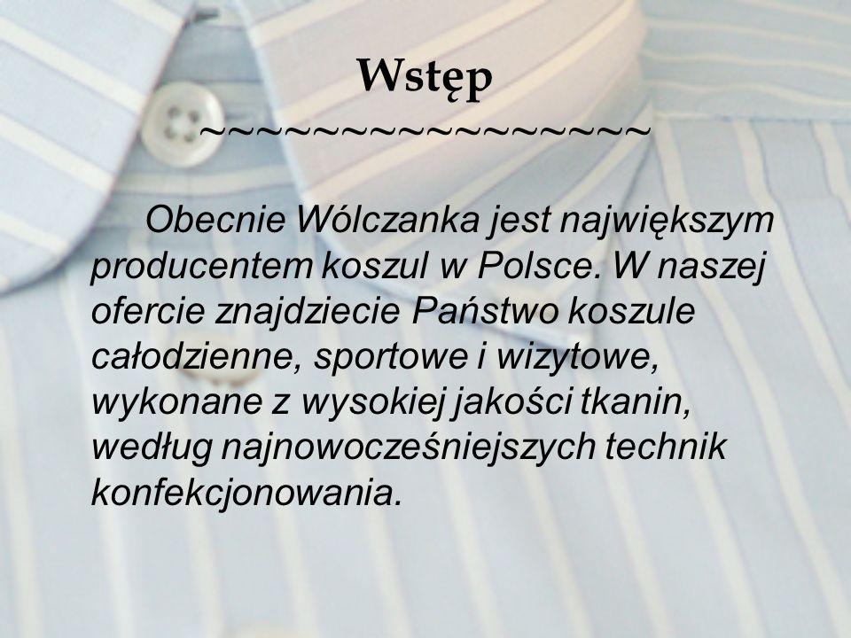 Wstęp ~~~~~~~~~~~~~~~~ Obecnie Wólczanka jest największym producentem koszul w Polsce. W naszej ofercie znajdziecie Państwo koszule całodzienne, sport