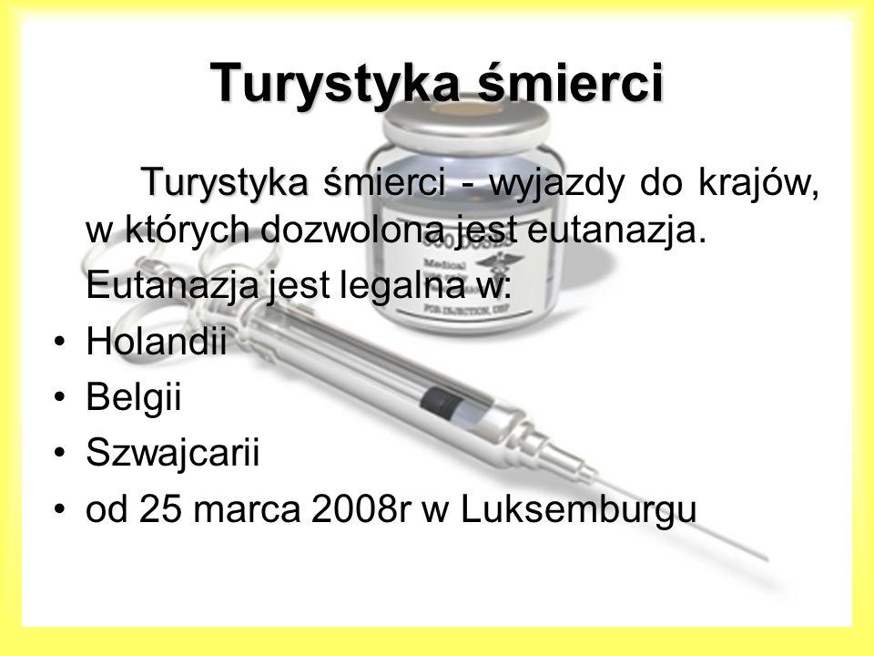 Turystyka śmierci Turystyka śmierci Turystyka śmierci - wyjazdy do krajów, w których dozwolona jest eutanazja. Eutanazja jest legalna w: Holandii Belg