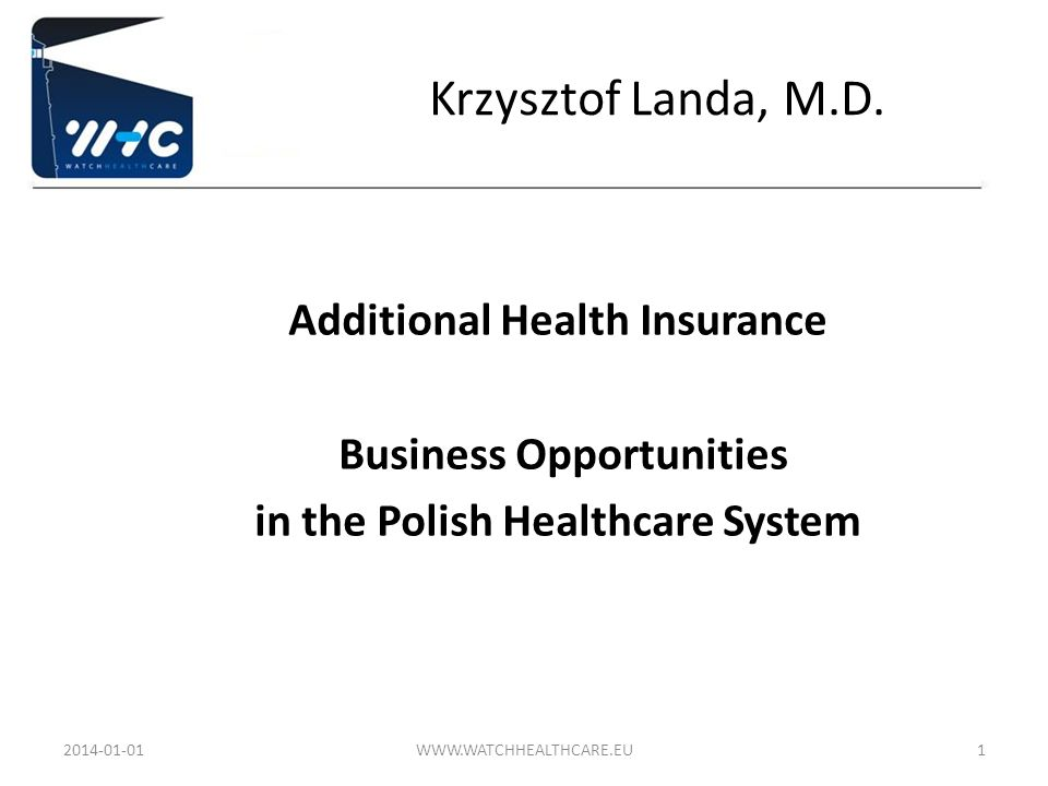 Krzysztof Landa, M.D. Additional Health Insurance Business Opportunities in the Polish Healthcare System 2014-01-01WWW.WATCHHEALTHCARE.EU1