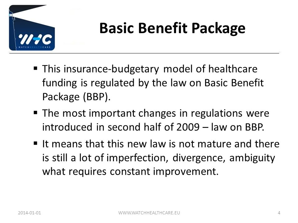 Basic Benefit Package This insurance-budgetary model of healthcare funding is regulated by the law on Basic Benefit Package (BBP). The most important