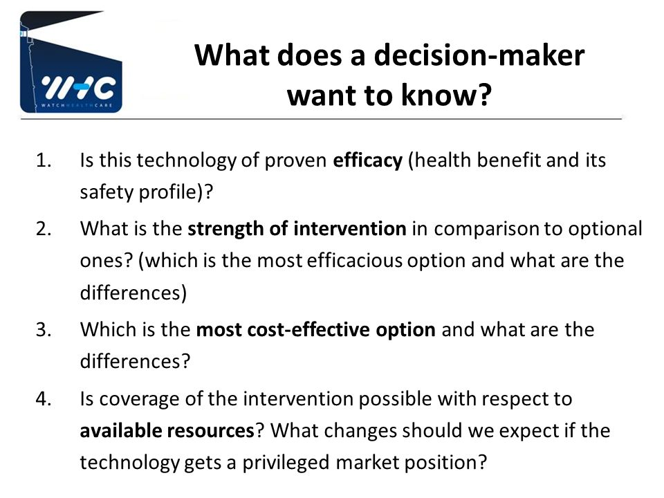 What does a decision-maker want to know? 1.Is this technology of proven efficacy (health benefit and its safety profile)? 2.What is the strength of in