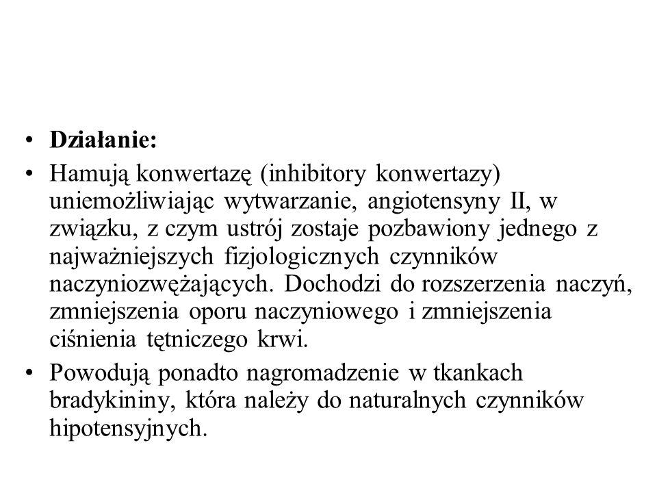 Działanie: Hamują konwertazę (inhibitory konwertazy) uniemożliwiając wytwarzanie, angiotensyny II, w związku, z czym ustrój zostaje pozbawiony jednego