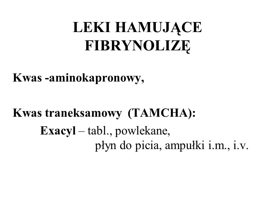 LEKI HAMUJĄCE FIBRYNOLIZĘ Kwas -aminokapronowy, Kwas traneksamowy (TAMCHA): Exacyl – tabl., powlekane, płyn do picia, ampułki i.m., i.v.