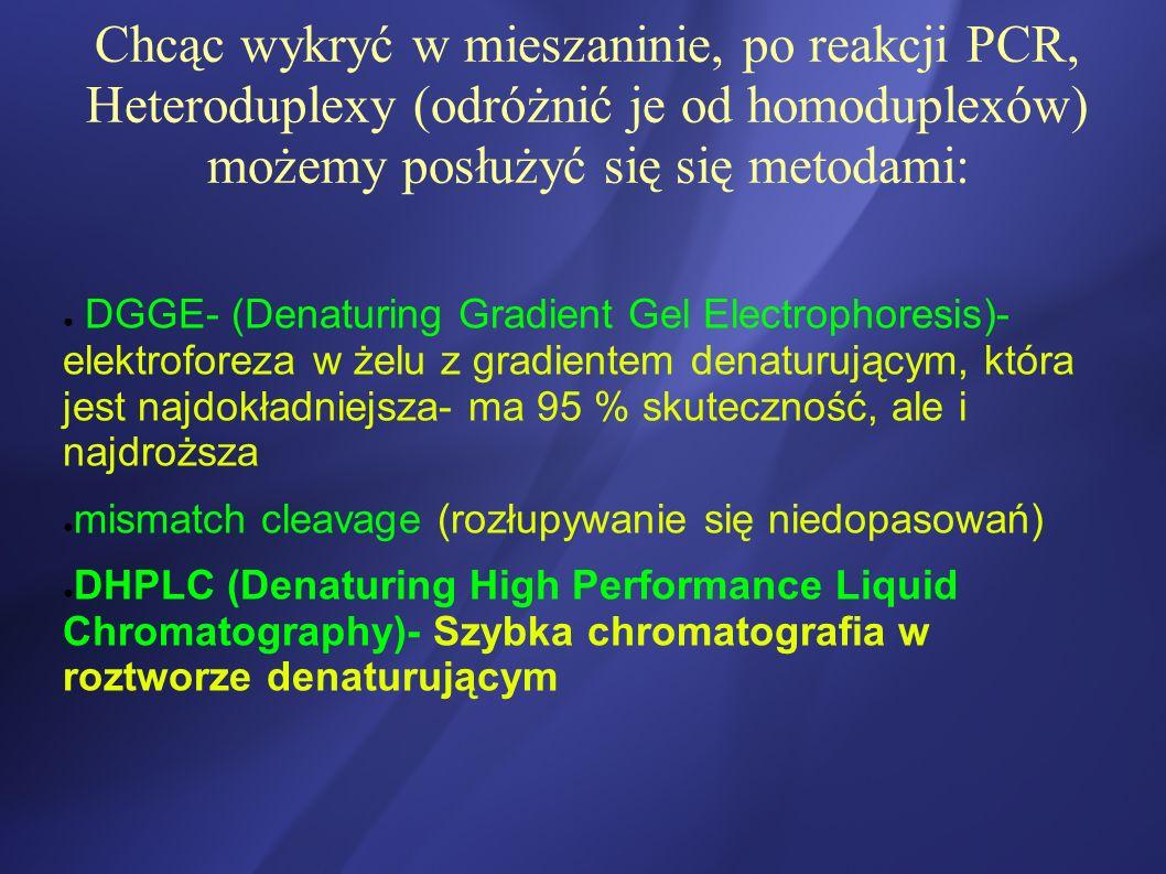 Chcąc wykryć w mieszaninie, po reakcji PCR, Heteroduplexy (odróżnić je od homoduplexów) możemy posłużyć się się metodami: DGGE- (Denaturing Gradient G