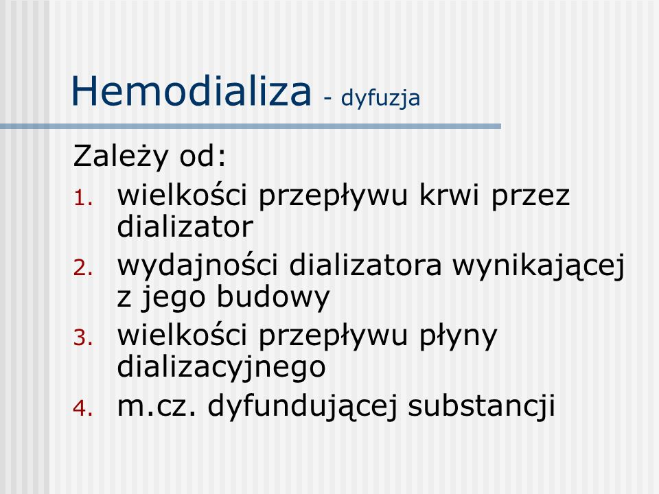 Hemodializa - dyfuzja Zależy od: 1. wielkości przepływu krwi przez dializator 2. wydajności dializatora wynikającej z jego budowy 3. wielkości przepły