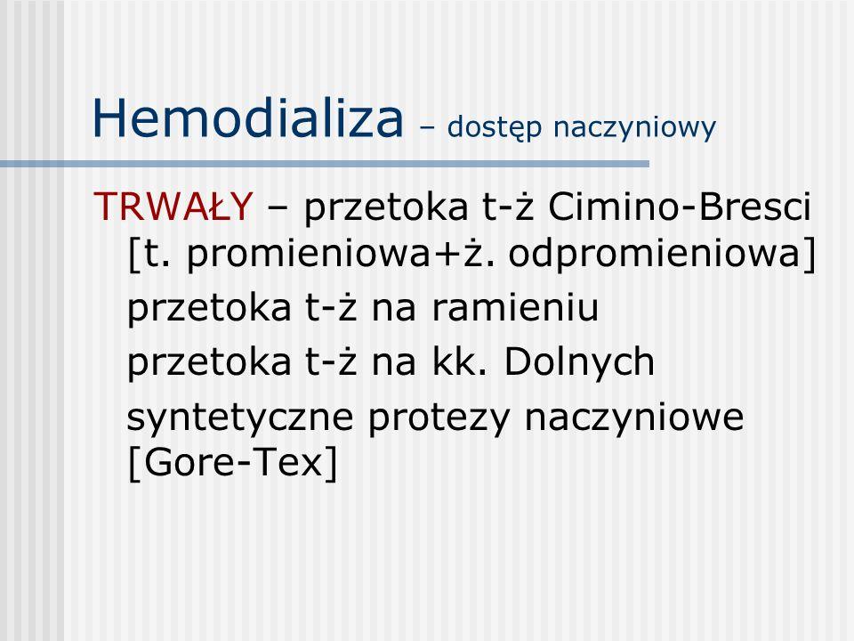 Hemodializa – dostęp naczyniowy TRWAŁY – przetoka t-ż Cimino-Bresci [t. promieniowa+ż. odpromieniowa] przetoka t-ż na ramieniu przetoka t-ż na kk. Dol