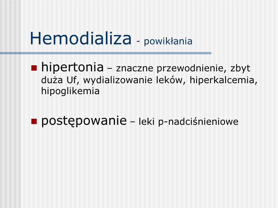 Hemodializa - powikłania hipertonia – znaczne przewodnienie, zbyt duża Uf, wydializowanie leków, hiperkalcemia, hipoglikemia postępowanie – leki p-nad