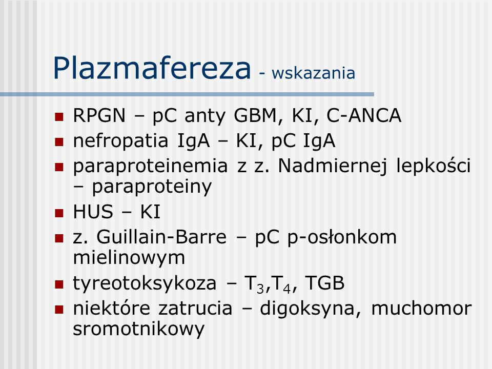 Plazmafereza - wskazania RPGN – pC anty GBM, KI, C-ANCA nefropatia IgA – KI, pC IgA paraproteinemia z z. Nadmiernej lepkości – paraproteiny HUS – KI z
