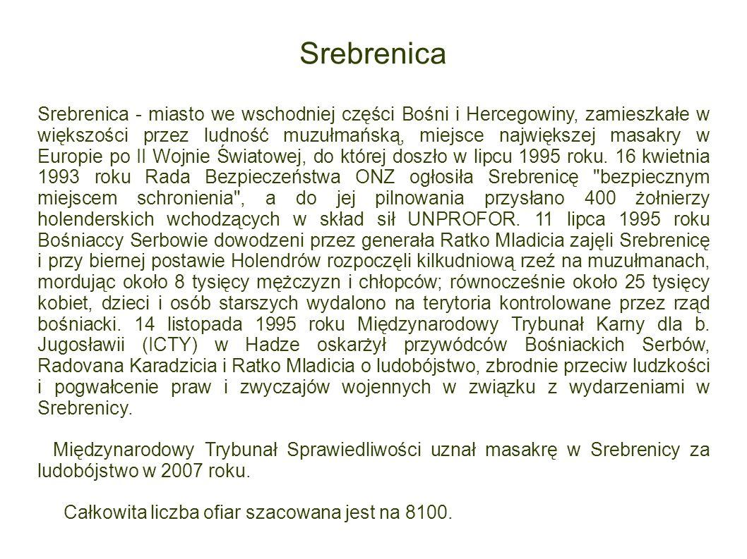 Srebrenica Srebrenica - miasto we wschodniej części Bośni i Hercegowiny, zamieszkałe w większości przez ludność muzułmańską, miejsce największej masak