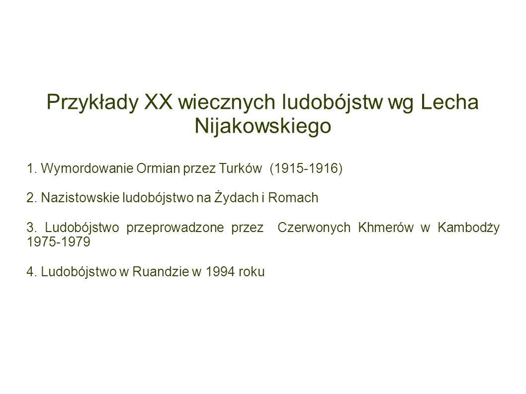 Przykłady XX wiecznych ludobójstw wg Lecha Nijakowskiego 1. Wymordowanie Ormian przez Turków (1915-1916) 2. Nazistowskie ludobójstwo na Żydach i Romac