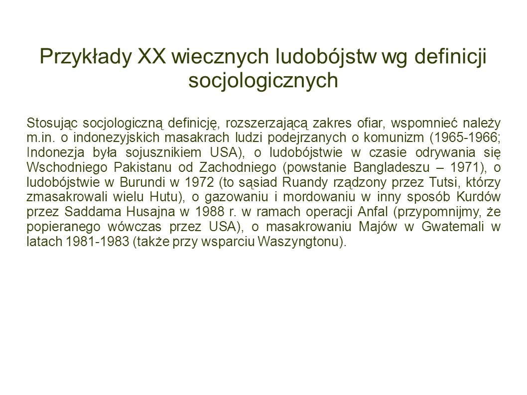 Przykłady XX wiecznych ludobójstw wg definicji socjologicznych Stosując socjologiczną definicję, rozszerzającą zakres ofiar, wspomnieć należy m.in. o