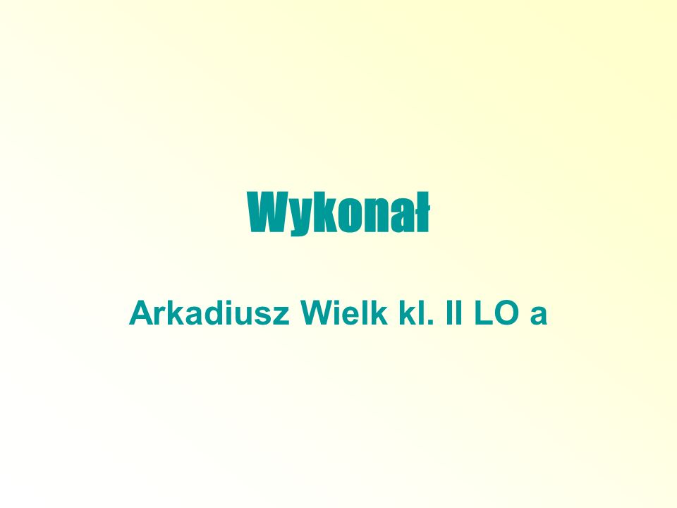 Wykonał Arkadiusz Wielk kl. II LO a
