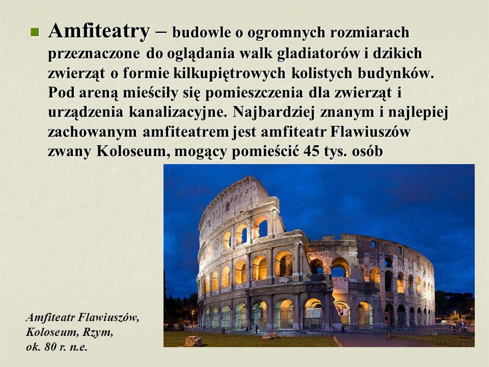 Amfiteatry – budowle o ogromnych rozmiarach przeznaczone do oglądania walk gladiatorów i dzikich zwierząt o formie kilkupiętrowych kolistych budynków.