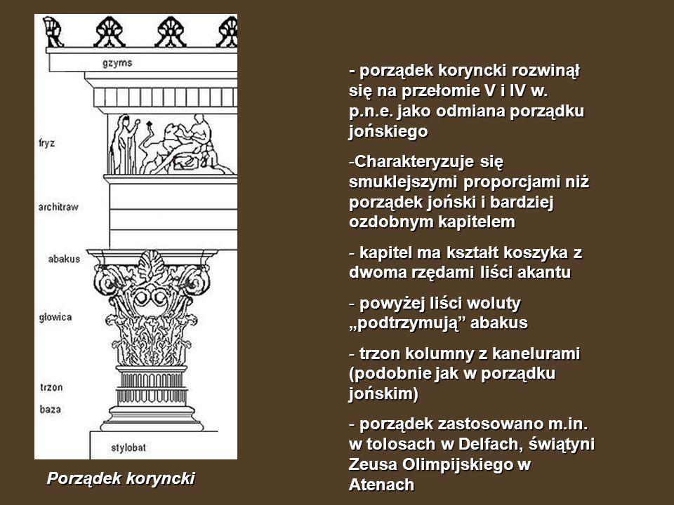 Porządek koryncki - porządek koryncki rozwinął się na przełomie V i IV w. p.n.e. jako odmiana porządku jońskiego -Charakteryzuje się smuklejszymi prop
