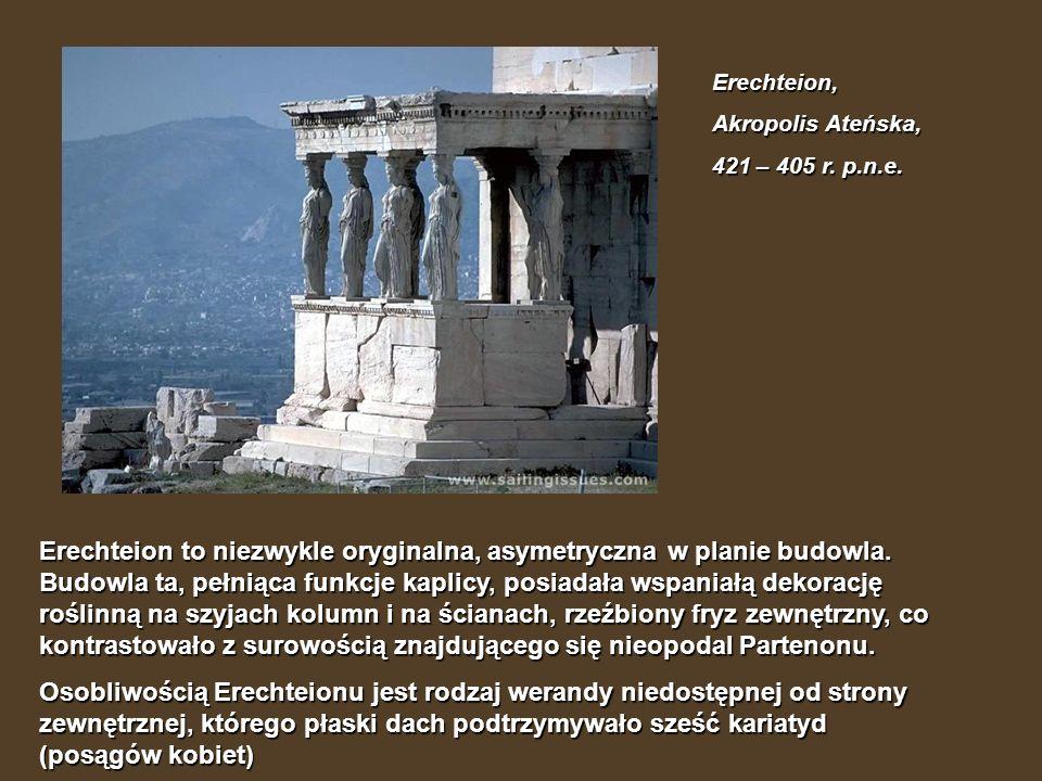 Erechteion, Akropolis Ateńska, 421 – 405 r. p.n.e. Erechteion to niezwykle oryginalna, asymetryczna w planie budowla. Budowla ta, pełniąca funkcje kap