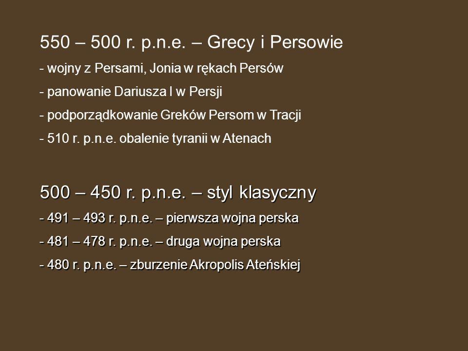 550 – 500 r. p.n.e. – Grecy i Persowie - wojny z Persami, Jonia w rękach Persów - panowanie Dariusza I w Persji - podporządkowanie Greków Persom w Tra
