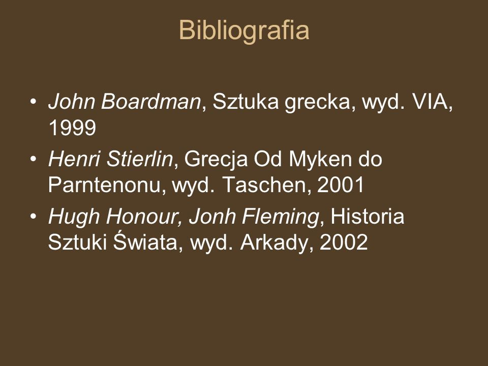 Bibliografia John Boardman, Sztuka grecka, wyd. VIA, 1999 Henri Stierlin, Grecja Od Myken do Parntenonu, wyd. Taschen, 2001 Hugh Honour, Jonh Fleming,