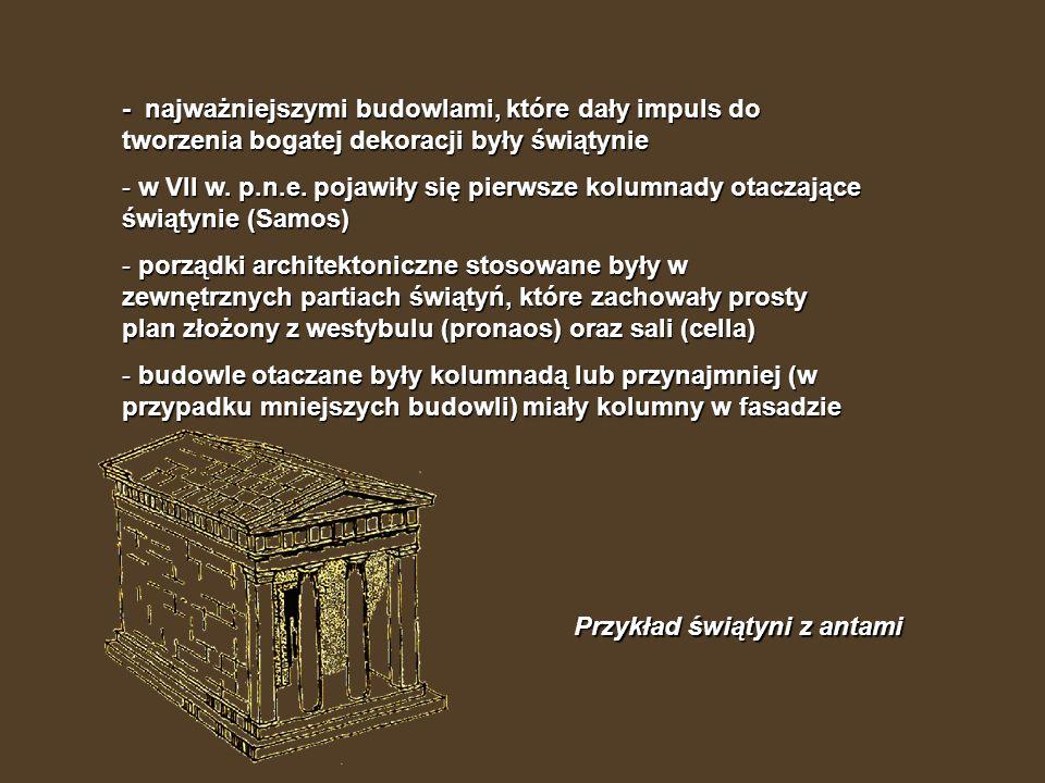 - najważniejszymi budowlami, które dały impuls do tworzenia bogatej dekoracji były świątynie - w VII w. p.n.e. pojawiły się pierwsze kolumnady otaczaj