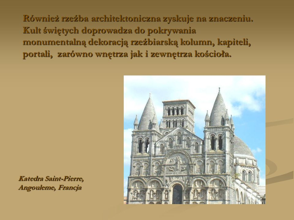 Również rzeźba architektoniczna zyskuje na znaczeniu. Kult świętych doprowadza do pokrywania monumentalną dekoracją rzeźbiarską kolumn, kapiteli, port