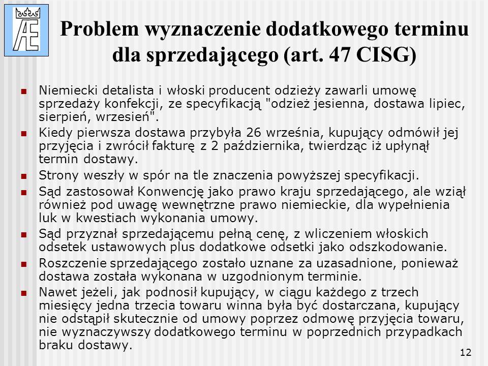 12 Problem wyznaczenie dodatkowego terminu dla sprzedającego (art. 47 CISG) Niemiecki detalista i włoski producent odzieży zawarli umowę sprzedaży kon