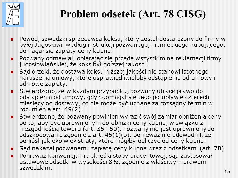 15 Problem odsetek (Art. 78 CISG) Powód, szwedzki sprzedawca koksu, który został dostarczony do firmy w byłej Jugosławii według instrukcji pozwanego,