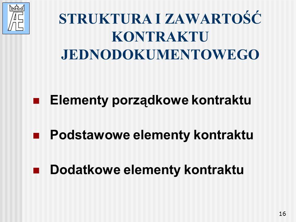 16 STRUKTURA I ZAWARTOŚĆ KONTRAKTU JEDNODOKUMENTOWEGO Elementy porządkowe kontraktu Podstawowe elementy kontraktu Dodatkowe elementy kontraktu