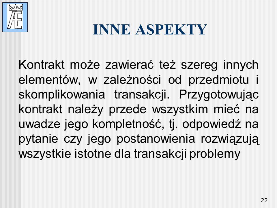22 INNE ASPEKTY Kontrakt może zawierać też szereg innych elementów, w zależności od przedmiotu i skomplikowania transakcji. Przygotowując kontrakt nal