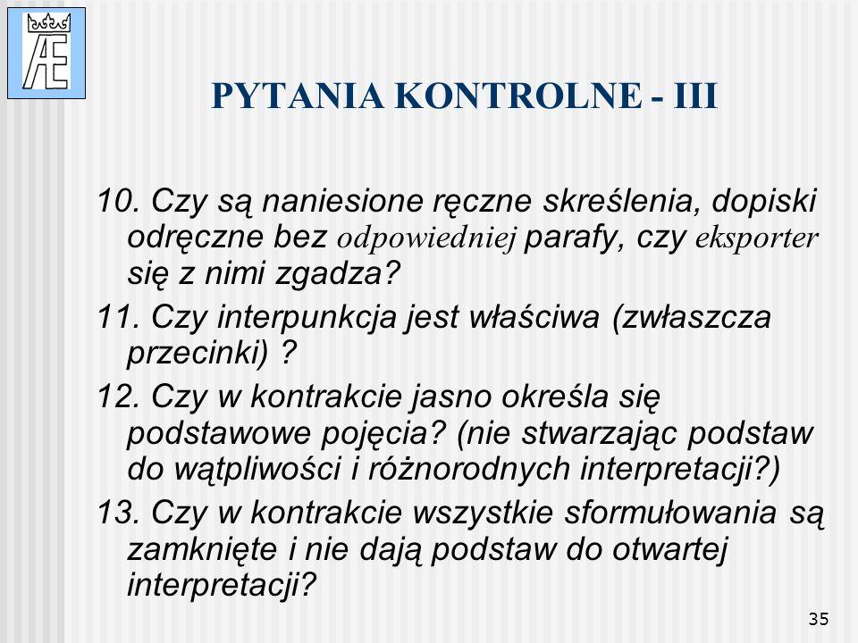35 PYTANIA KONTROLNE - III 10. Czy są naniesione ręczne skreślenia, dopiski odręczne bez odpowiedniej parafy, czy eksporter się z nimi zgadza? 11. Czy