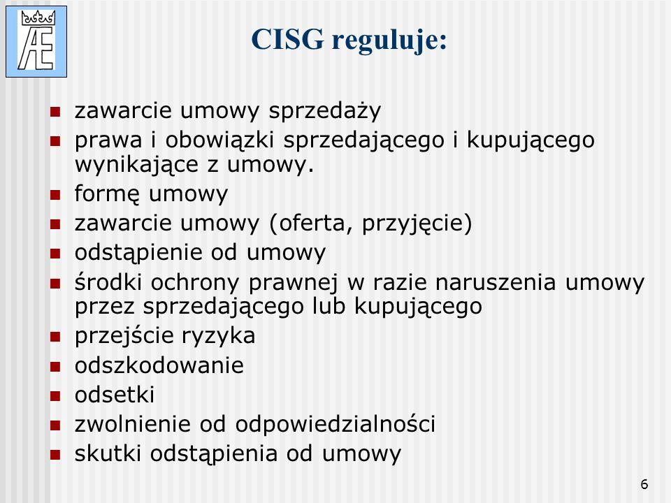 6 CISG reguluje: zawarcie umowy sprzedaży prawa i obowiązki sprzedającego i kupującego wynikające z umowy. formę umowy zawarcie umowy (oferta, przyjęc