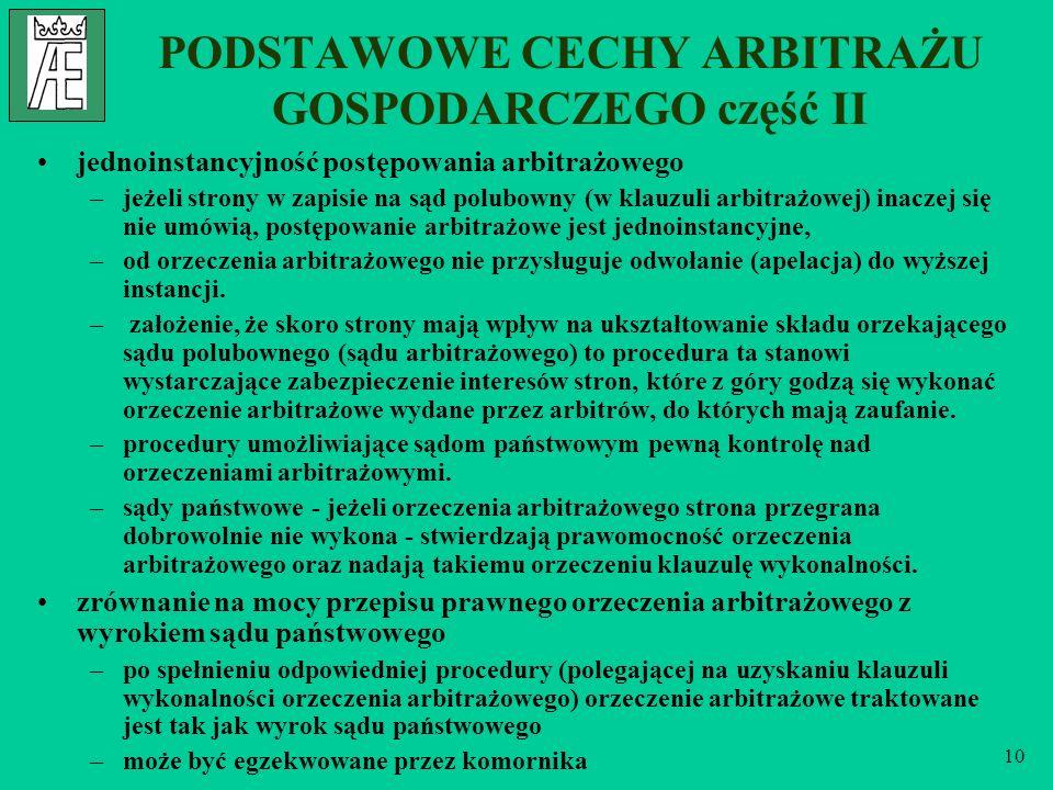 10 PODSTAWOWE CECHY ARBITRAŻU GOSPODARCZEGO część II jednoinstancyjność postępowania arbitrażowego –jeżeli strony w zapisie na sąd polubowny (w klauzuli arbitrażowej) inaczej się nie umówią, postępowanie arbitrażowe jest jednoinstancyjne, –od orzeczenia arbitrażowego nie przysługuje odwołanie (apelacja) do wyższej instancji.