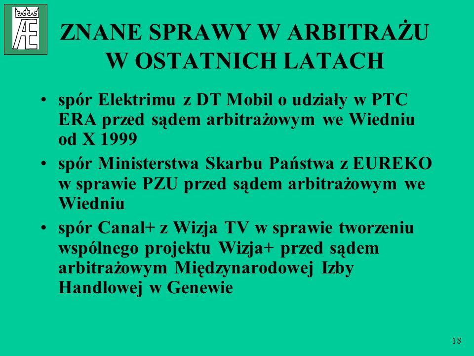18 ZNANE SPRAWY W ARBITRAŻU W OSTATNICH LATACH spór Elektrimu z DT Mobil o udziały w PTC ERA przed sądem arbitrażowym we Wiedniu od X 1999 spór Ministerstwa Skarbu Państwa z EUREKO w sprawie PZU przed sądem arbitrażowym we Wiedniu spór Canal+ z Wizja TV w sprawie tworzeniu wspólnego projektu Wizja+ przed sądem arbitrażowym Międzynarodowej Izby Handlowej w Genewie
