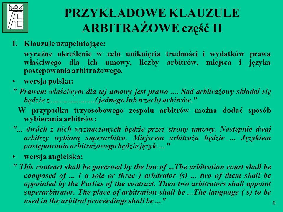 8 PRZYKŁADOWE KLAUZULE ARBITRAŻOWE część II I.Klauzule uzupełniające: wyraźne określenie w celu uniknięcia trudności i wydatków prawa właściwego dla ich umowy, liczby arbitrów, miejsca i języka postępowania arbitrażowego.