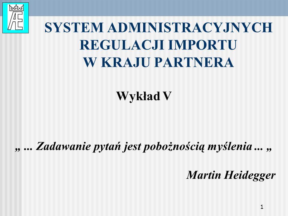 1 SYSTEM ADMINISTRACYJNYCH REGULACJI IMPORTU W KRAJU PARTNERA Wykład V... Zadawanie pytań jest pobożnością myślenia... Martin Heidegger