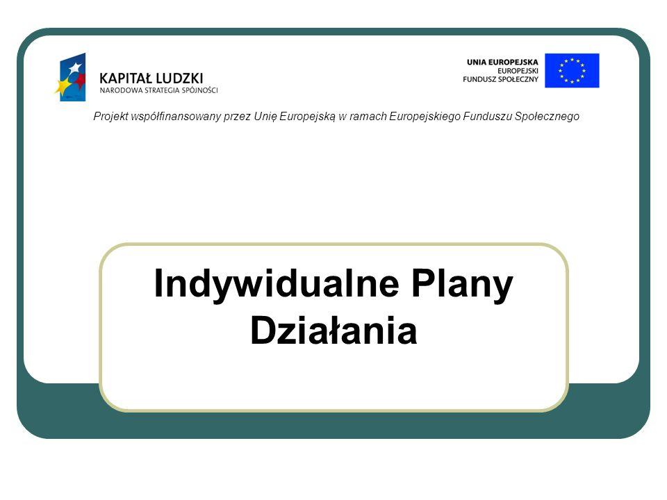 Projekt współfinansowany przez Unię Europejską w ramach Europejskiego Funduszu Społecznego Indywidualne Plany Działania