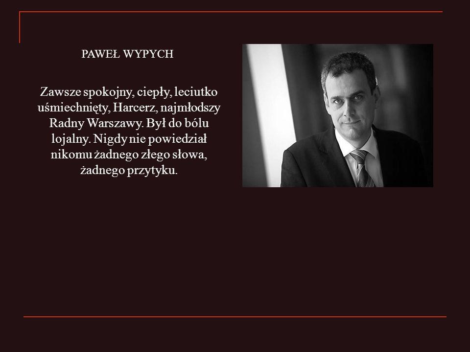 Zawsze spokojny, ciepły, leciutko uśmiechnięty, Harcerz, najmłodszy Radny Warszawy. Był do bólu lojalny. Nigdy nie powiedział nikomu żadnego złego sło