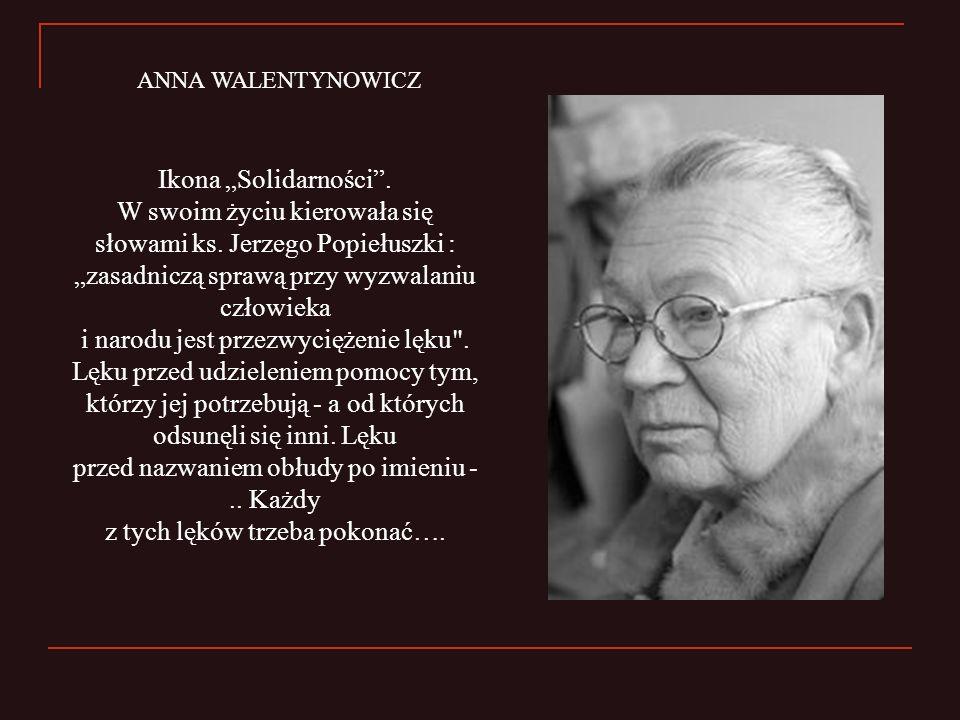 Ikona Solidarności. W swoim życiu kierowała się słowami ks. Jerzego Popiełuszki : zasadniczą sprawą przy wyzwalaniu człowieka i narodu jest przezwycię
