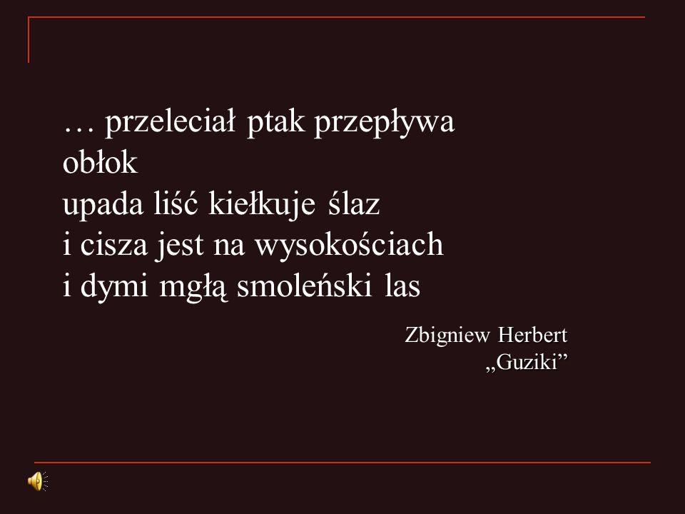… przeleciał ptak przepływa obłok upada liść kiełkuje ślaz i cisza jest na wysokościach i dymi mgłą smoleński las Herbert Guziki Zbigniew Herbert Guzi