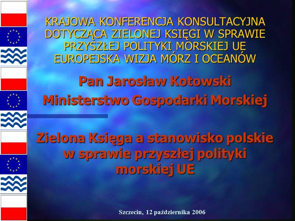 Szczecin, 12 października 2006 KRAJOWA KONFERENCJA KONSULTACYJNA DOTYCZĄCA ZIELONEJ KSIĘGI W SPRAWIE PRZYSZŁEJ POLITYKI MORSKIEJ UE EUROPEJSKA WIZJA MÓRZ I OCEANÓW Pan Jarosław Kotowski Ministerstwo Gospodarki Morskiej Zielona Księga a stanowisko polskie w sprawie przyszłej polityki morskiej UE
