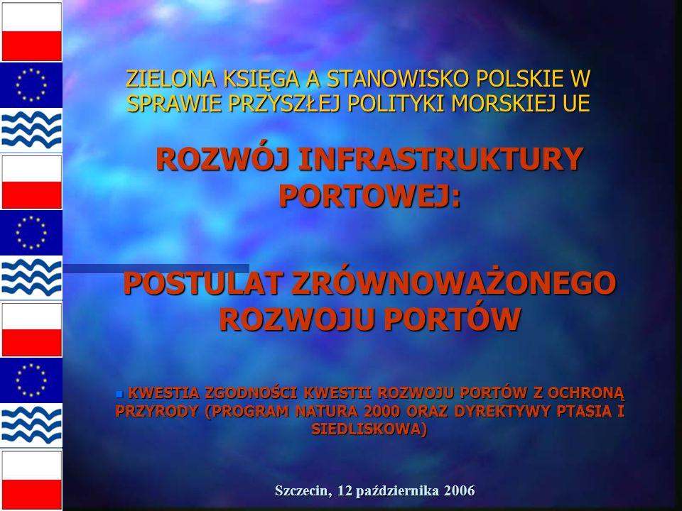 Szczecin, 12 października 2006 ZIELONA KSIĘGA A STANOWISKO POLSKIE W SPRAWIE PRZYSZŁEJ POLITYKI MORSKIEJ UE ROZWÓJ INFRASTRUKTURY PORTOWEJ: POSTULAT ZRÓWNOWAŻONEGO ROZWOJU PORTÓW n KWESTIA ZGODNOŚCI KWESTII ROZWOJU PORTÓW Z OCHRONĄ PRZYRODY (PROGRAM NATURA 2000 ORAZ DYREKTYWY PTASIA I SIEDLISKOWA)