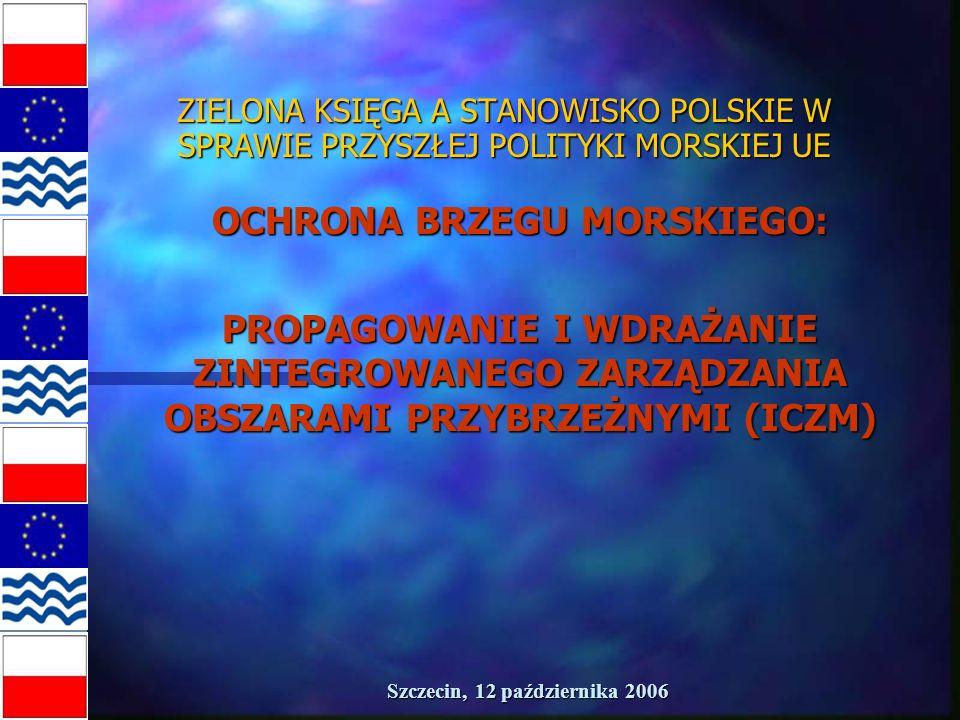 Szczecin, 12 października 2006 ZIELONA KSIĘGA A STANOWISKO POLSKIE W SPRAWIE PRZYSZŁEJ POLITYKI MORSKIEJ UE OCHRONA BRZEGU MORSKIEGO: PROPAGOWANIE I WDRAŻANIE ZINTEGROWANEGO ZARZĄDZANIA OBSZARAMI PRZYBRZEŻNYMI (ICZM)