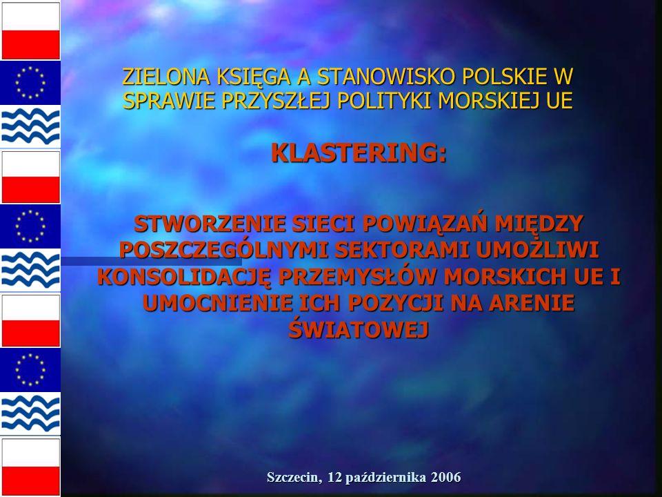Szczecin, 12 października 2006 ZIELONA KSIĘGA A STANOWISKO POLSKIE W SPRAWIE PRZYSZŁEJ POLITYKI MORSKIEJ UE KLASTERING: STWORZENIE SIECI POWIĄZAŃ MIĘDZY POSZCZEGÓLNYMI SEKTORAMI UMOŻLIWI KONSOLIDACJĘ PRZEMYSŁÓW MORSKICH UE I UMOCNIENIE ICH POZYCJI NA ARENIE ŚWIATOWEJ