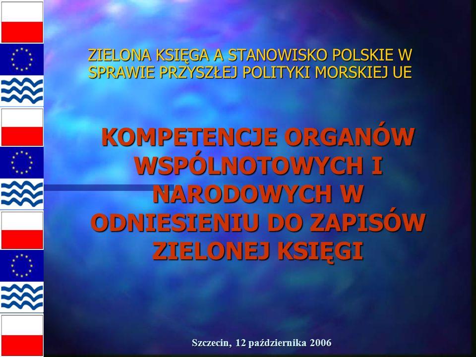 Szczecin, 12 października 2006 ZIELONA KSIĘGA A STANOWISKO POLSKIE W SPRAWIE PRZYSZŁEJ POLITYKI MORSKIEJ UE KOMPETENCJE ORGANÓW WSPÓLNOTOWYCH I NARODOWYCH W ODNIESIENIU DO ZAPISÓW ZIELONEJ KSIĘGI