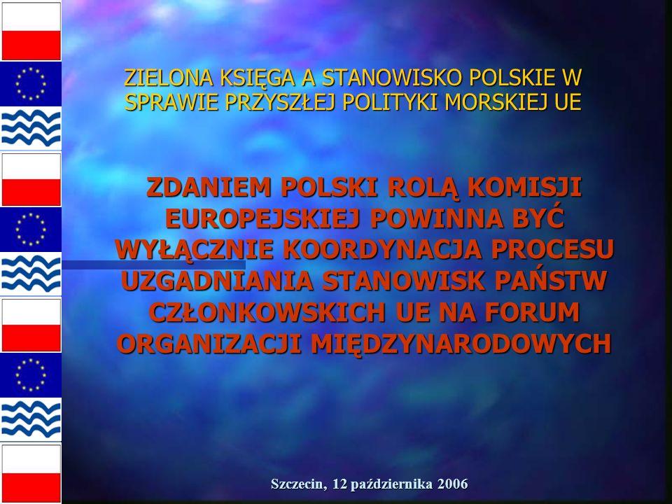 Szczecin, 12 października 2006 ZIELONA KSIĘGA A STANOWISKO POLSKIE W SPRAWIE PRZYSZŁEJ POLITYKI MORSKIEJ UE ZDANIEM POLSKI ROLĄ KOMISJI EUROPEJSKIEJ POWINNA BYĆ WYŁĄCZNIE KOORDYNACJA PROCESU UZGADNIANIA STANOWISK PAŃSTW CZŁONKOWSKICH UE NA FORUM ORGANIZACJI MIĘDZYNARODOWYCH