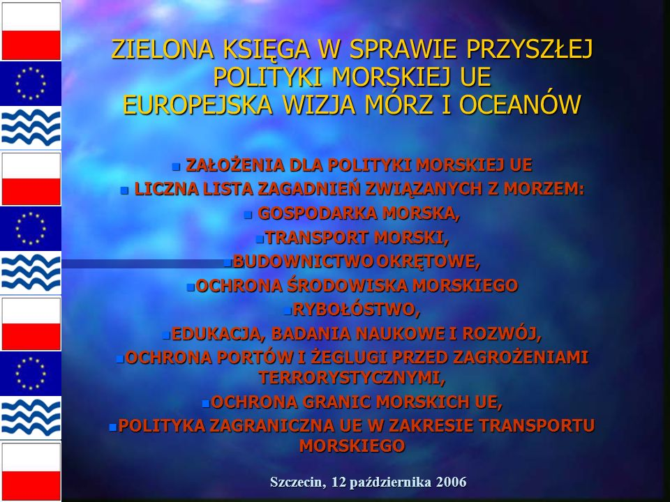 Szczecin, 12 października 2006 ZIELONA KSIĘGA W SPRAWIE PRZYSZŁEJ POLITYKI MORSKIEJ UE EUROPEJSKA WIZJA MÓRZ I OCEANÓW n ZAŁOŻENIA DLA POLITYKI MORSKIEJ UE n LICZNA LISTA ZAGADNIEŃ ZWIĄZANYCH Z MORZEM: n GOSPODARKA MORSKA, n TRANSPORT MORSKI, n BUDOWNICTWO OKRĘTOWE, n OCHRONA ŚRODOWISKA MORSKIEGO n RYBOŁÓSTWO, n EDUKACJA, BADANIA NAUKOWE I ROZWÓJ, n OCHRONA PORTÓW I ŻEGLUGI PRZED ZAGROŻENIAMI TERRORYSTYCZNYMI, n OCHRONA GRANIC MORSKICH UE, n POLITYKA ZAGRANICZNA UE W ZAKRESIE TRANSPORTU MORSKIEGO