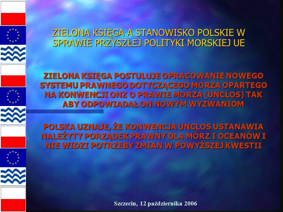 Szczecin, 12 października 2006 ZIELONA KSIĘGA A STANOWISKO POLSKIE W SPRAWIE PRZYSZŁEJ POLITYKI MORSKIEJ UE ZIELONA KSIĘGA POSTULUJE OPRACOWANIE NOWEGO SYSTEMU PRAWNEGO DOTYCZĄCEGO MORZA OPARTEGO NA KONWENCJI ONZ O PRAWIE MORZA (UNCLOS) TAK ABY ODPOWIADAŁ ON NOWYM WYZWANIOM POLSKA UZNAJE, ŻE KONWENCJA UNCLOS USTANAWIA NALEŻYTY PORZĄDEK PRAWNY DLA MÓRZ I OCEANÓW I NIE WIDZI POTRZEBY ZMIAN W POWYŻSZEJ KWESTII