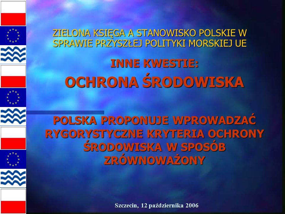 Szczecin, 12 października 2006 ZIELONA KSIĘGA A STANOWISKO POLSKIE W SPRAWIE PRZYSZŁEJ POLITYKI MORSKIEJ UE INNE KWESTIE: OCHRONA ŚRODOWISKA POLSKA PROPONUJE WPROWADZAĆ RYGORYSTYCZNE KRYTERIA OCHRONY ŚRODOWISKA W SPOSÓB ZRÓWNOWAŻONY
