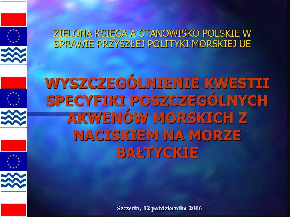 Szczecin, 12 października 2006 ZIELONA KSIĘGA A STANOWISKO POLSKIE W SPRAWIE PRZYSZŁEJ POLITYKI MORSKIEJ UE WYSZCZEGÓLNIENIE KWESTII SPECYFIKI POSZCZEGÓLNYCH AKWENÓW MORSKICH Z NACISKIEM NA MORZE BAŁTYCKIE