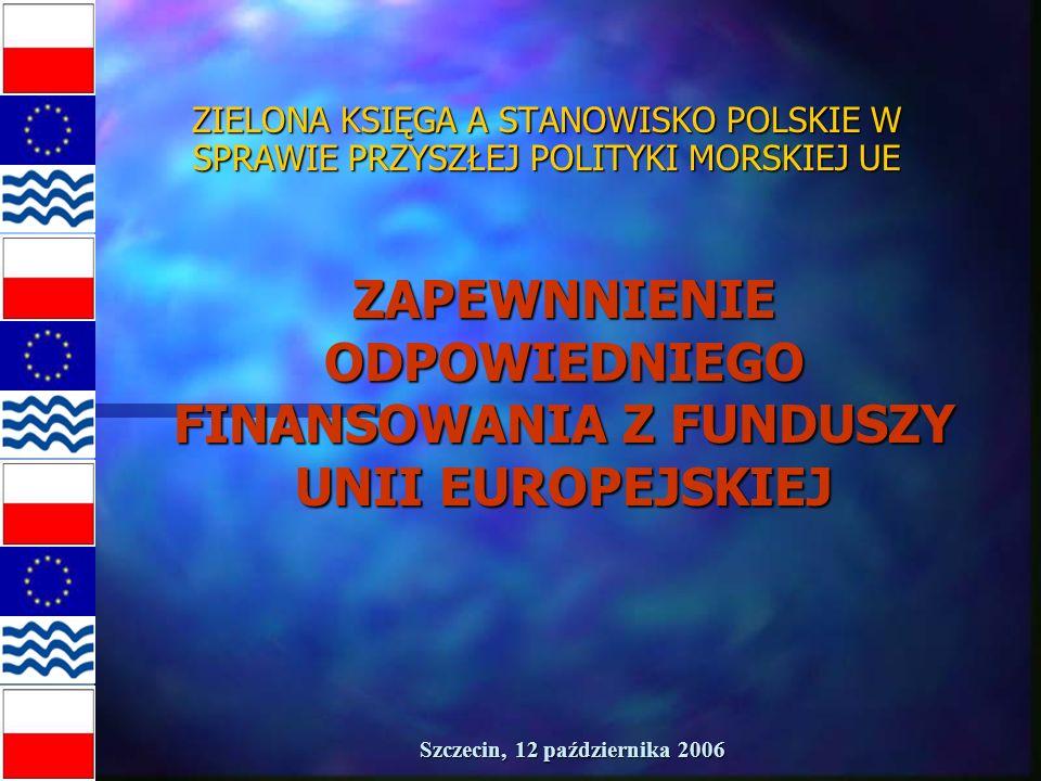 Szczecin, 12 października 2006 ZIELONA KSIĘGA A STANOWISKO POLSKIE W SPRAWIE PRZYSZŁEJ POLITYKI MORSKIEJ UE ZAPEWNNIENIE ODPOWIEDNIEGO FINANSOWANIA Z FUNDUSZY UNII EUROPEJSKIEJ