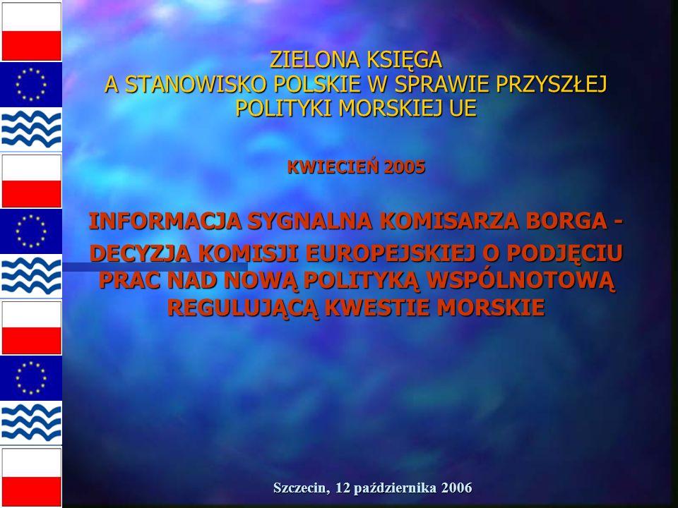 Szczecin, 12 października 2006 ZIELONA KSIĘGA A STANOWISKO POLSKIE W SPRAWIE PRZYSZŁEJ POLITYKI MORSKIEJ UE KWIECIEŃ 2005 INFORMACJA SYGNALNA KOMISARZA BORGA - DECYZJA KOMISJI EUROPEJSKIEJ O PODJĘCIU PRAC NAD NOWĄ POLITYKĄ WSPÓLNOTOWĄ REGULUJĄCĄ KWESTIE MORSKIE